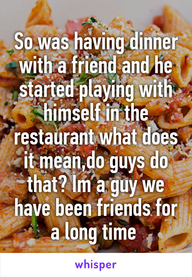 So was having dinner with a friend and he started playing with himself in the restaurant what does it mean,do guys do that? Im a guy we have been friends for a long time