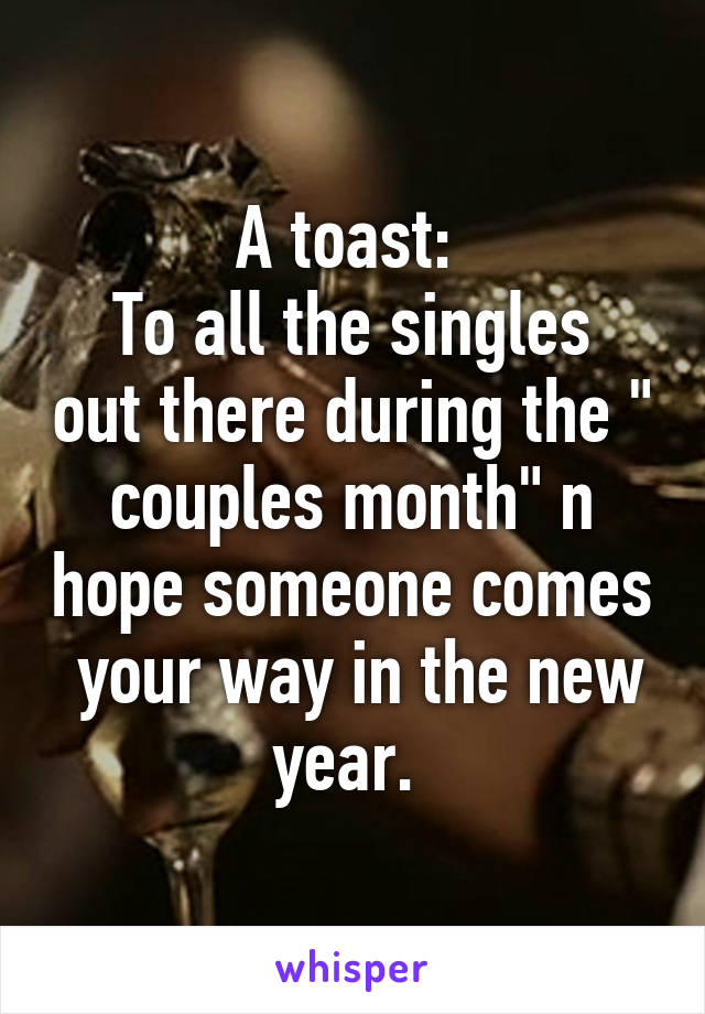 """A toast:  To all the singles out there during the """" couples month"""" n hope someone comes  your way in the new year."""