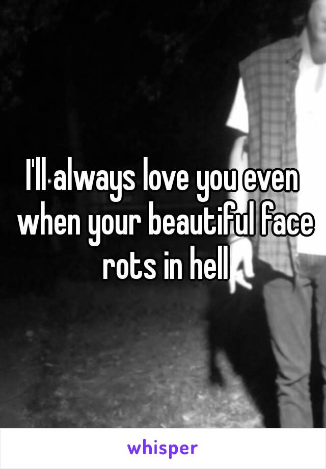 I'll always love you even when your beautiful face rots in hell