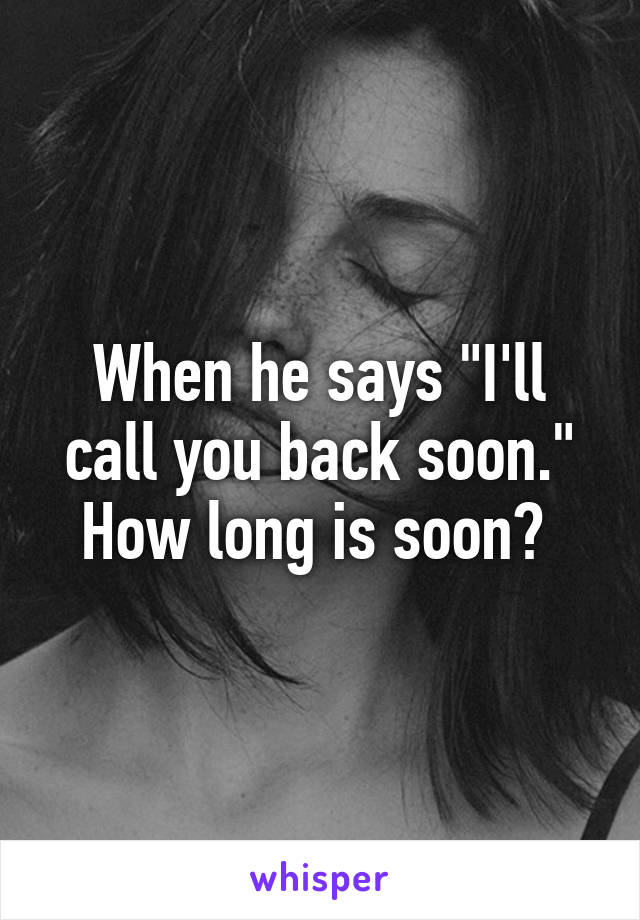 """When he says """"I'll call you back soon."""" How long is soon?"""