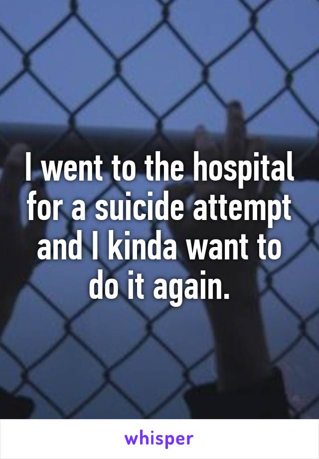 I went to the hospital for a suicide attempt and I kinda want to do it again.