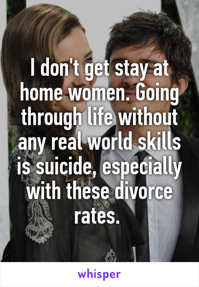 I don't get stay at home women. Going through life without any real world skills is suicide, especially with these divorce rates.