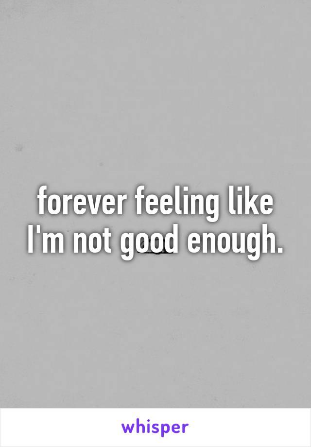 forever feeling like I'm not good enough.