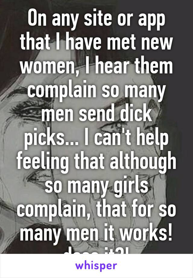 On any site or app that I have met new women, I hear them complain so many men send dick picks... I can't help feeling that although so many girls complain, that for so many men it works! does it?!