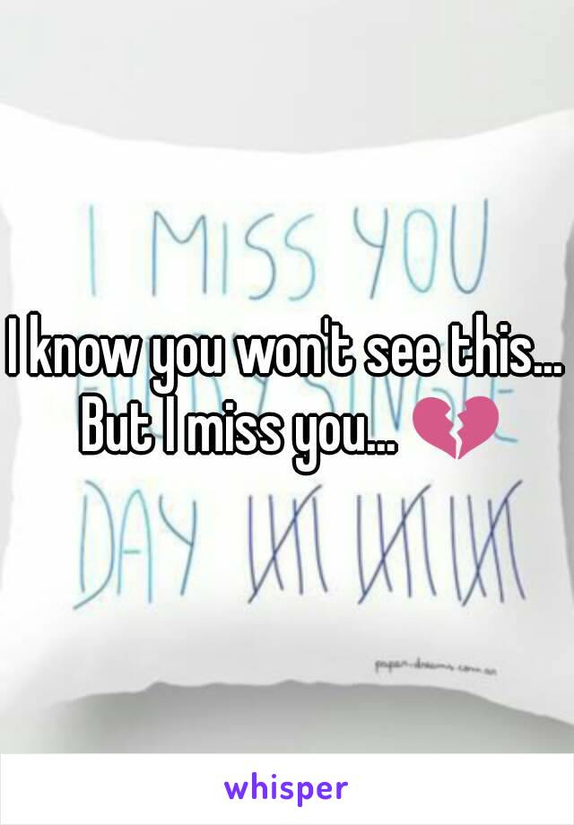 I know you won't see this... But I miss you... 💔