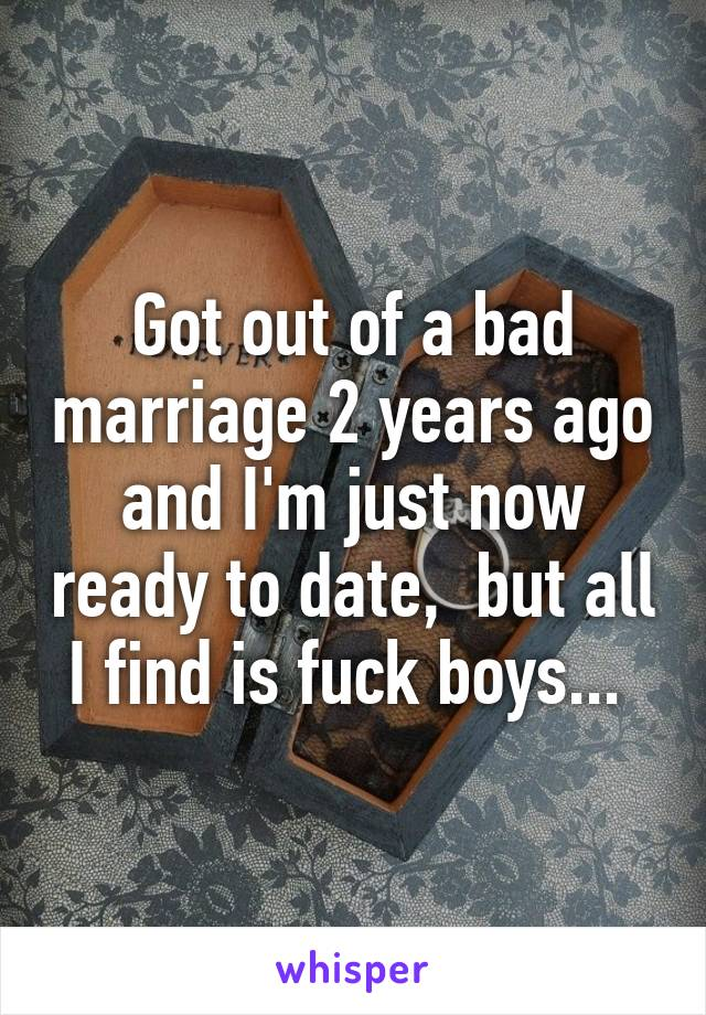 Got out of a bad marriage 2 years ago and I'm just now ready to date,  but all I find is fuck boys...