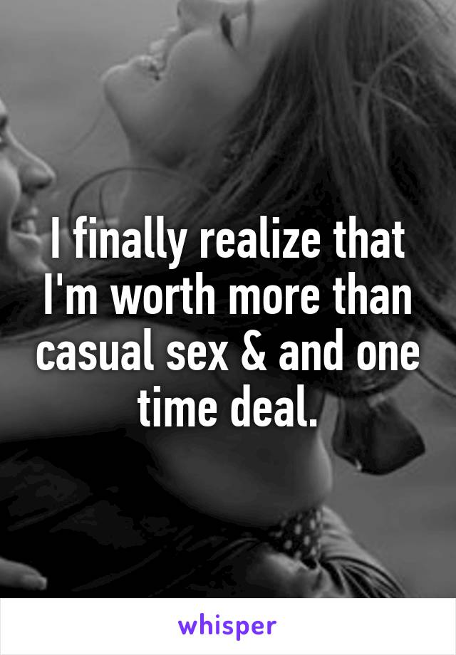 I finally realize that I'm worth more than casual sex & and one time deal.