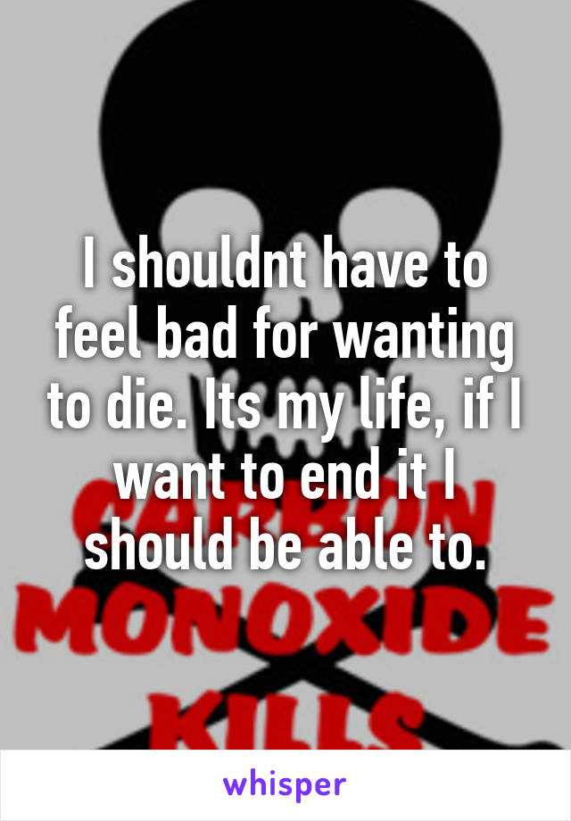 I shouldnt have to feel bad for wanting to die. Its my life, if I want to end it I should be able to.