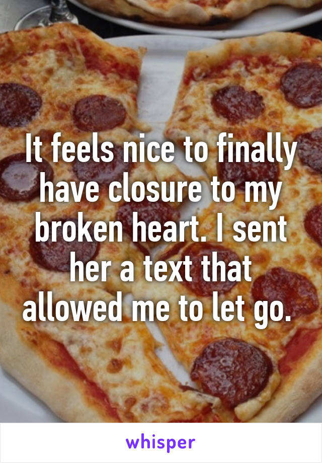It feels nice to finally have closure to my broken heart. I sent her a text that allowed me to let go.