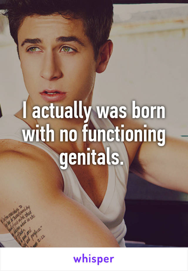 I actually was born with no functioning genitals.
