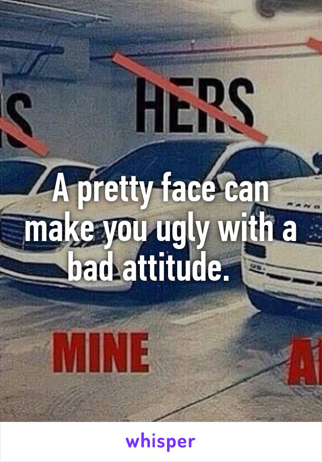 A pretty face can make you ugly with a bad attitude.