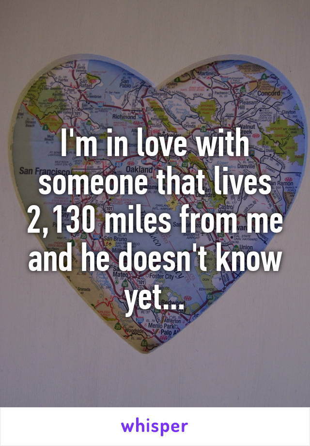 I'm in love with someone that lives 2,130 miles from me and he doesn't know yet...
