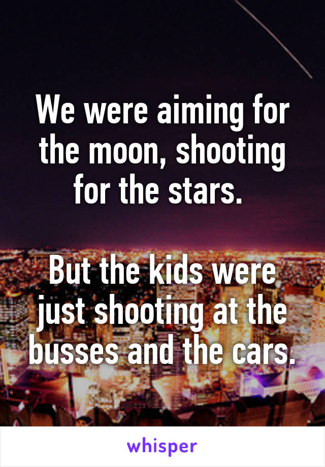 We were aiming for the moon, shooting for the stars.   But the kids were just shooting at the busses and the cars.