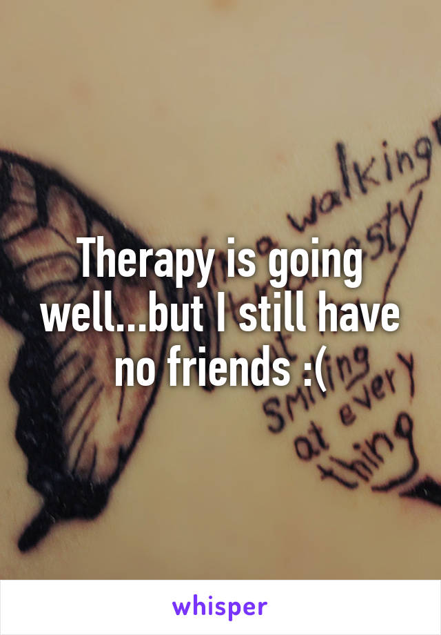 Therapy is going well...but I still have no friends :(