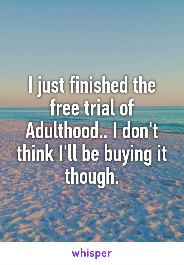 I just finished the free trial of Adulthood.. I don't think I'll be buying it though.