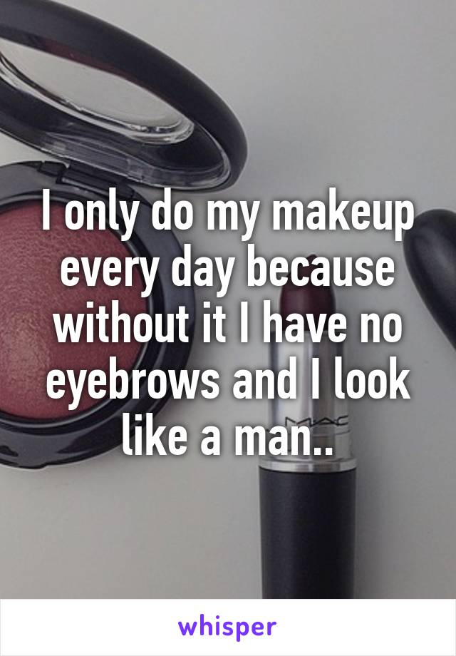 I only do my makeup every day because without it I have no eyebrows and I look like a man..