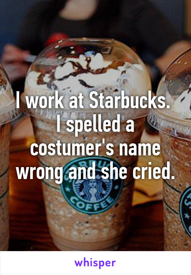 I work at Starbucks.  I spelled a costumer's name wrong and she cried.
