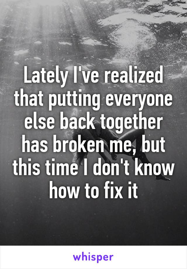 Lately I've realized that putting everyone else back together has broken me, but this time I don't know how to fix it