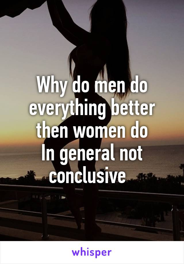 Why do men do everything better then women do In general not conclusive