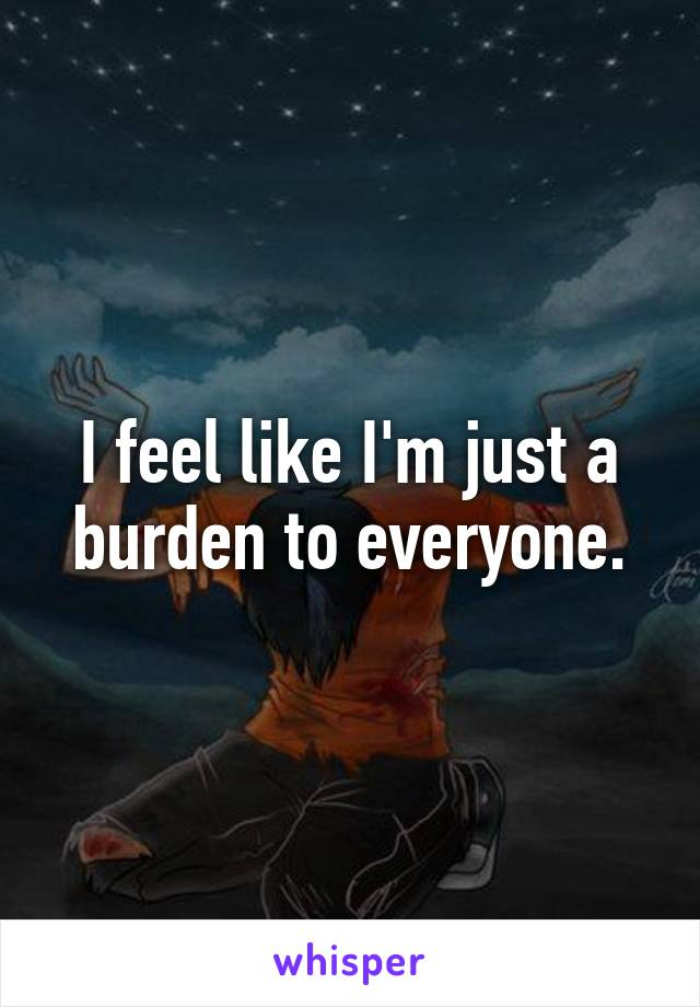 I feel like I'm just a burden to everyone.