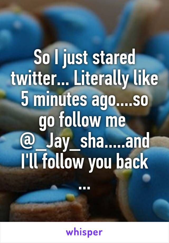 So I just stared twitter... Literally like 5 minutes ago....so go follow me  @_Jay_sha.....and I'll follow you back ...