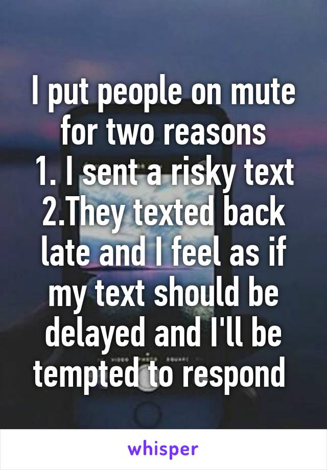 I put people on mute for two reasons 1. I sent a risky text 2.They texted back late and I feel as if my text should be delayed and I'll be tempted to respond