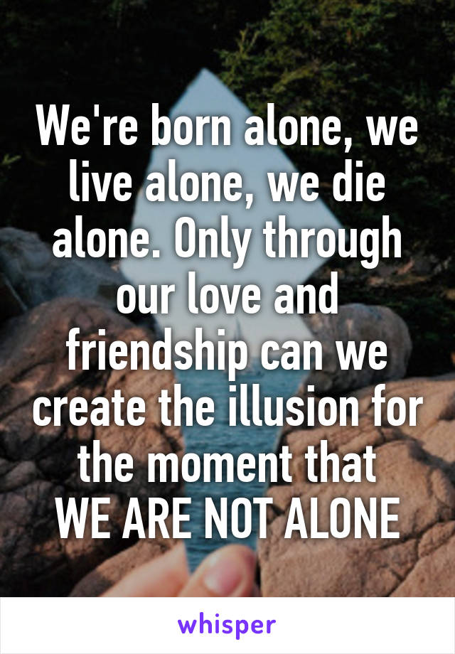 We're born alone, we live alone, we die alone. Only through our love and friendship can we create the illusion for the moment that WE ARE NOT ALONE