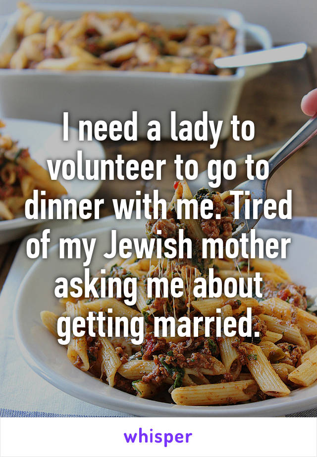 I need a lady to volunteer to go to dinner with me. Tired of my Jewish mother asking me about getting married.