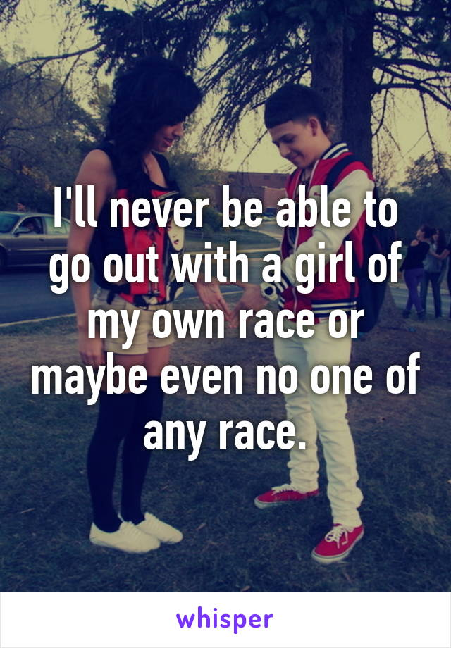 I'll never be able to go out with a girl of my own race or maybe even no one of any race.