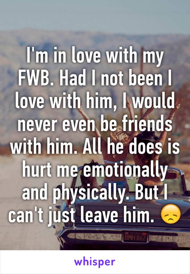 I'm in love with my FWB. Had I not been I love with him, I would never even be friends with him. All he does is hurt me emotionally and physically. But I can't just leave him. 😞