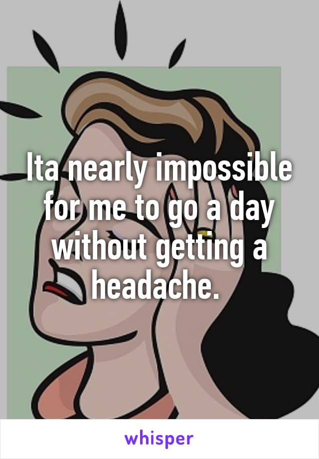 Ita nearly impossible for me to go a day without getting a headache.