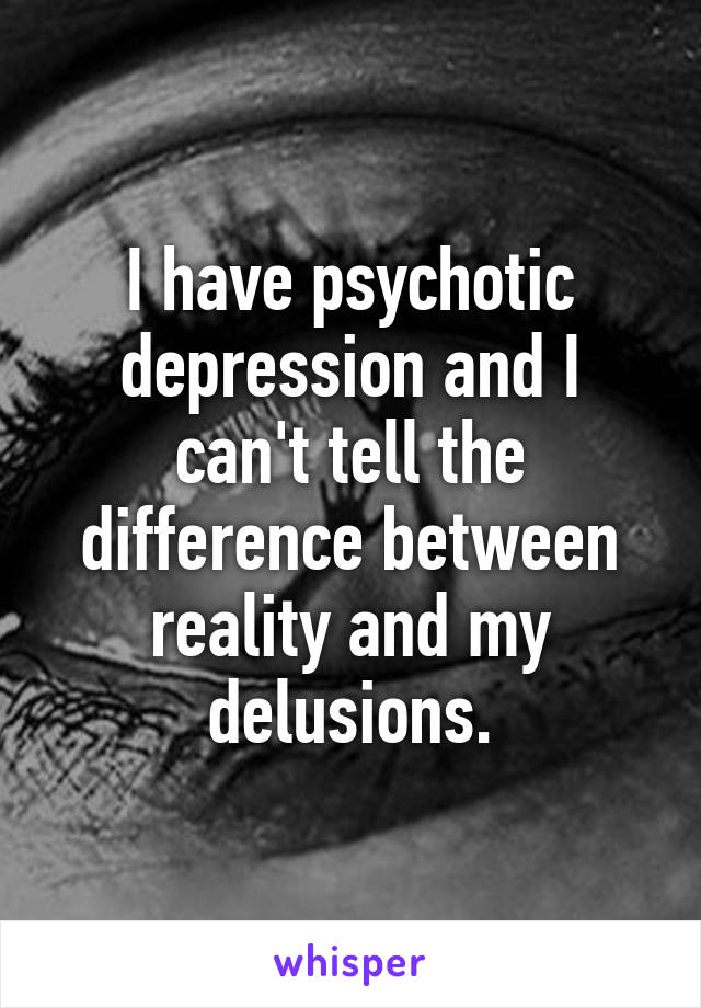 I have psychotic depression and I can't tell the difference between reality and my delusions.