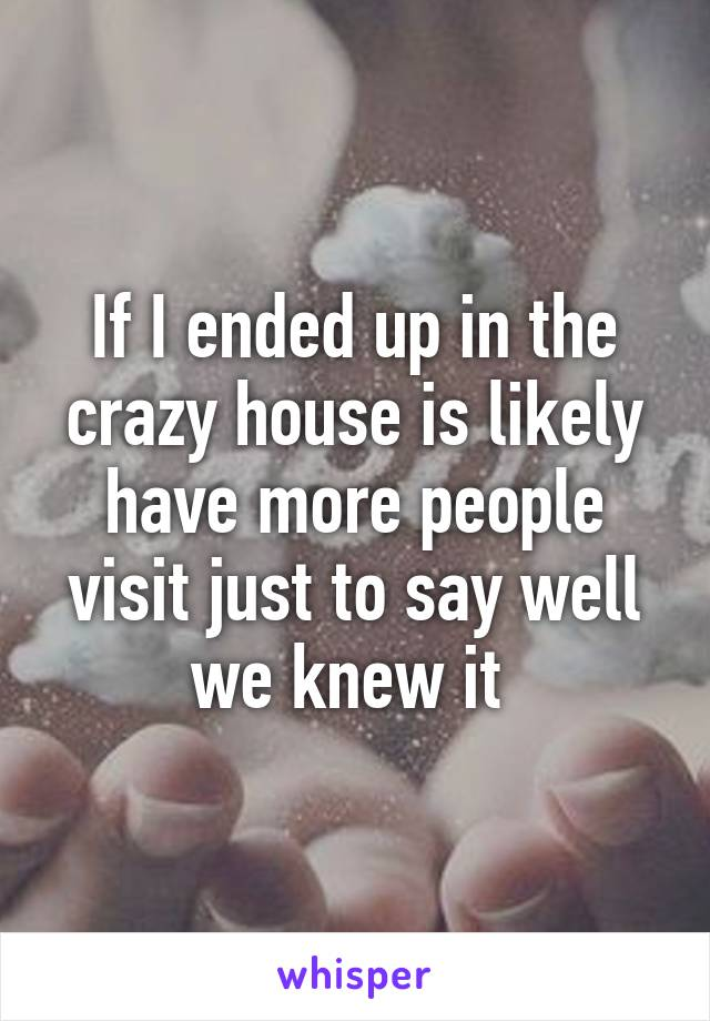 If I ended up in the crazy house is likely have more people visit just to say well we knew it