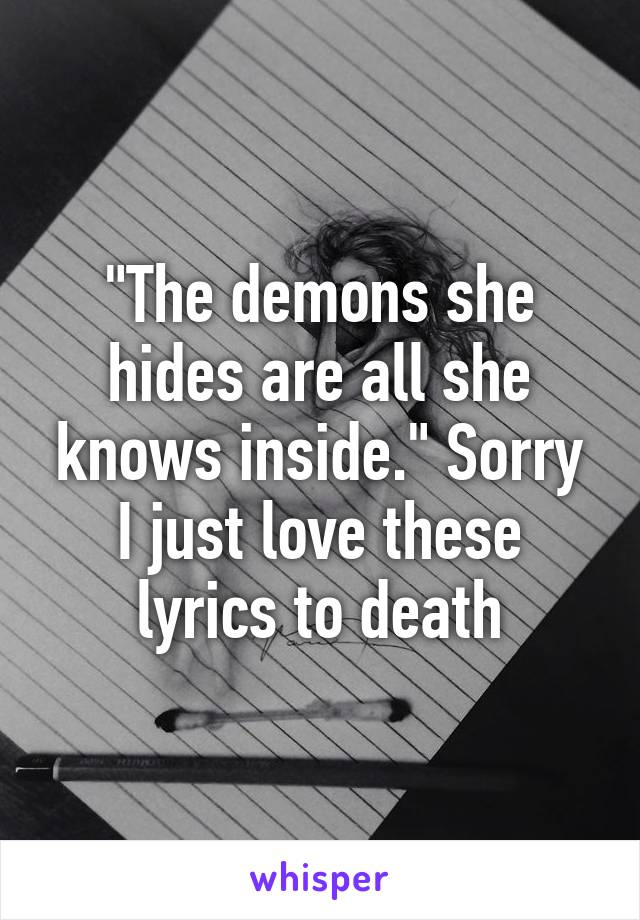 """""""The demons she hides are all she knows inside."""" Sorry I just love these lyrics to death"""