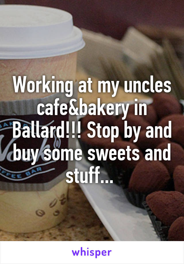 Working at my uncles cafe&bakery in Ballard!!! Stop by and buy some sweets and stuff...
