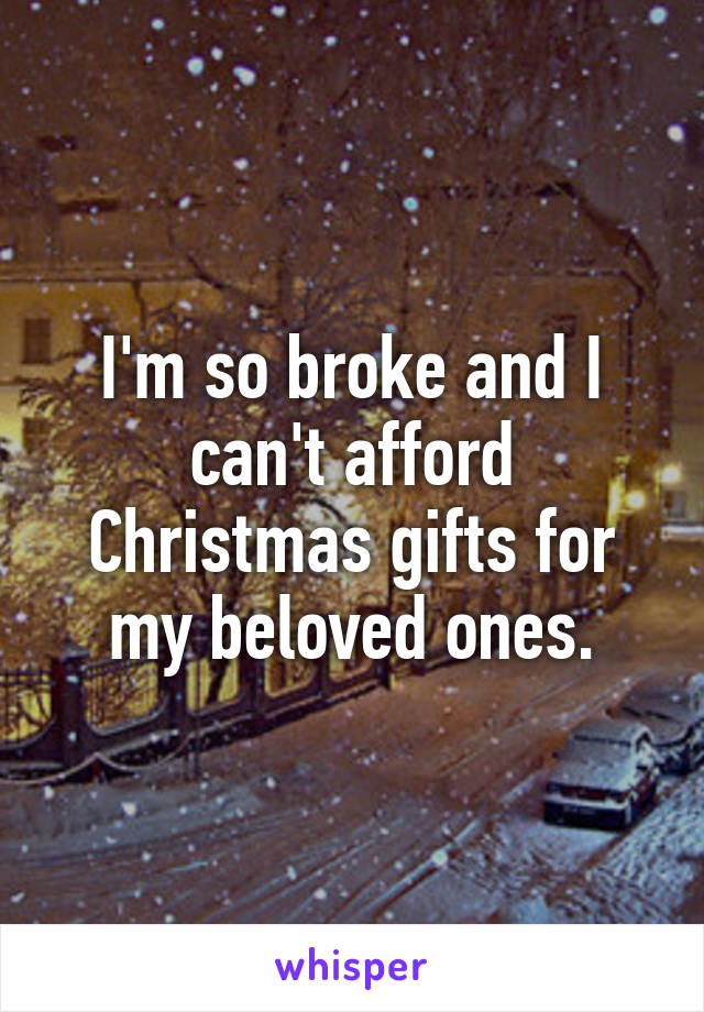 I'm so broke and I can't afford Christmas gifts for my beloved ones.