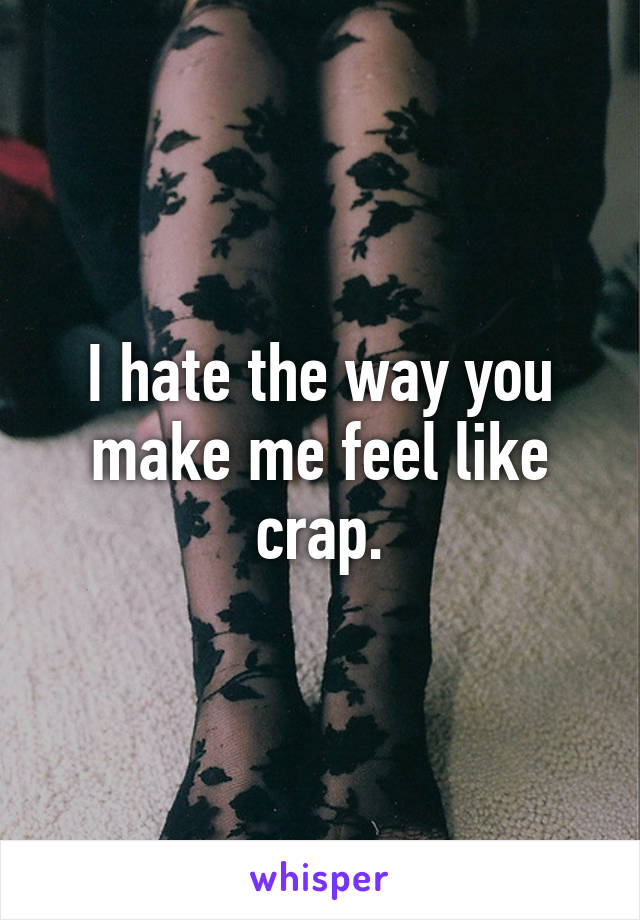 I hate the way you make me feel like crap.