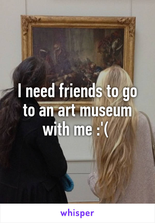I need friends to go to an art museum with me :'(