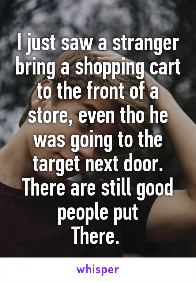 I just saw a stranger bring a shopping cart to the front of a store, even tho he was going to the target next door. There are still good people put There.