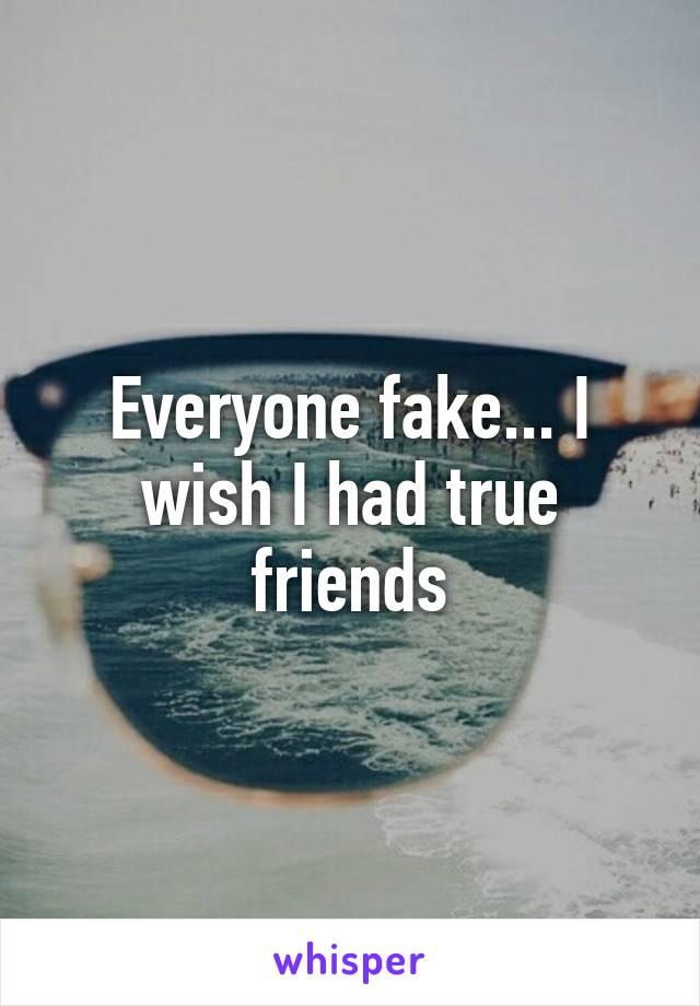Everyone fake... I wish I had true friends