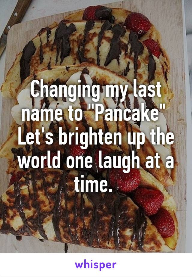 """Changing my last name to """"Pancake""""  Let's brighten up the world one laugh at a time."""