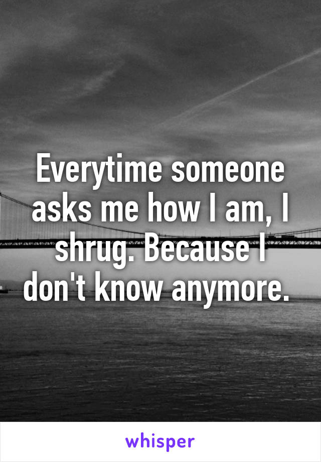 Everytime someone asks me how I am, I shrug. Because I don't know anymore.