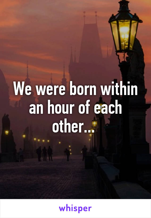 We were born within an hour of each other...