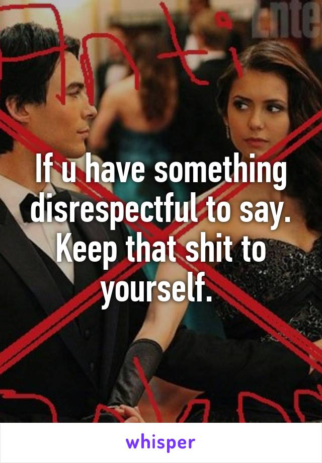 If u have something disrespectful to say. Keep that shit to yourself.