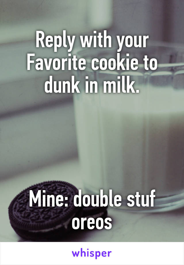 Reply with your Favorite cookie to dunk in milk.     Mine: double stuf oreos