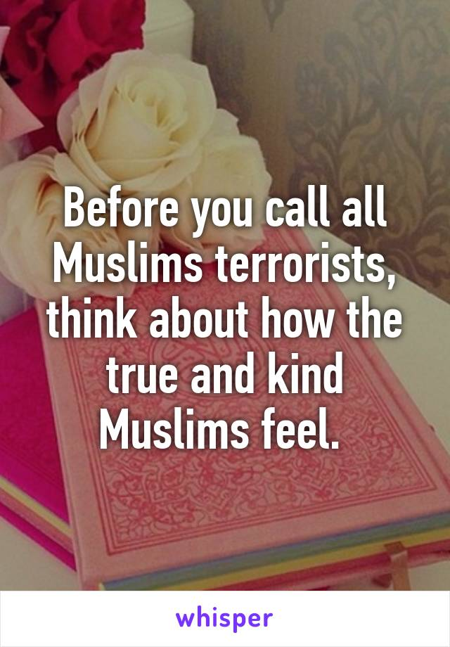 Before you call all Muslims terrorists, think about how the true and kind Muslims feel.