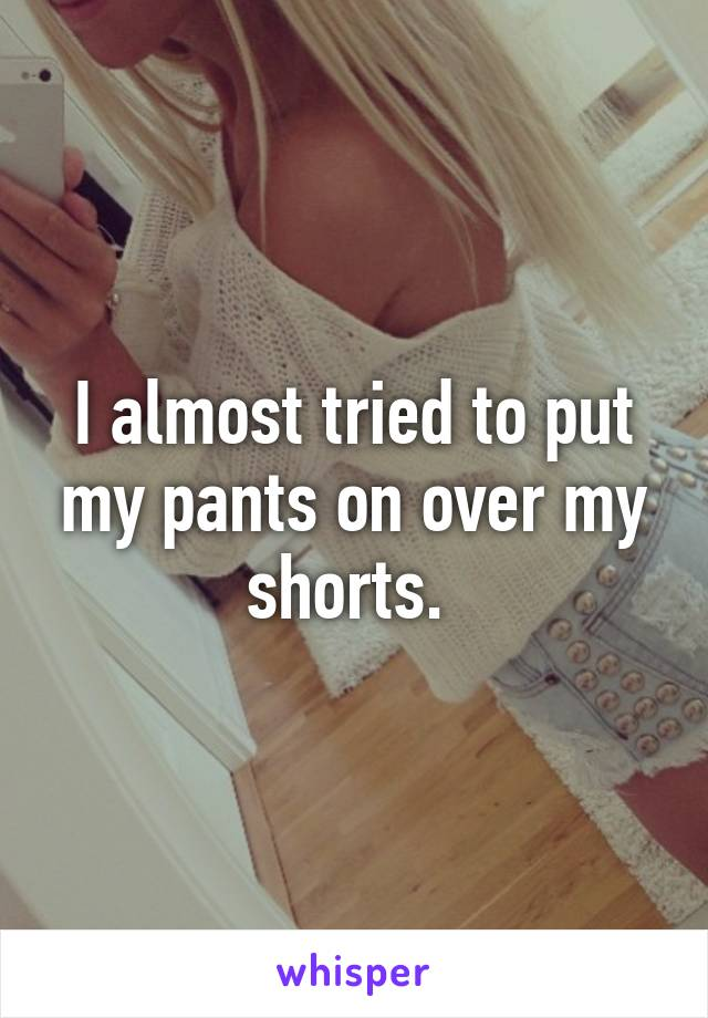 I almost tried to put my pants on over my shorts.