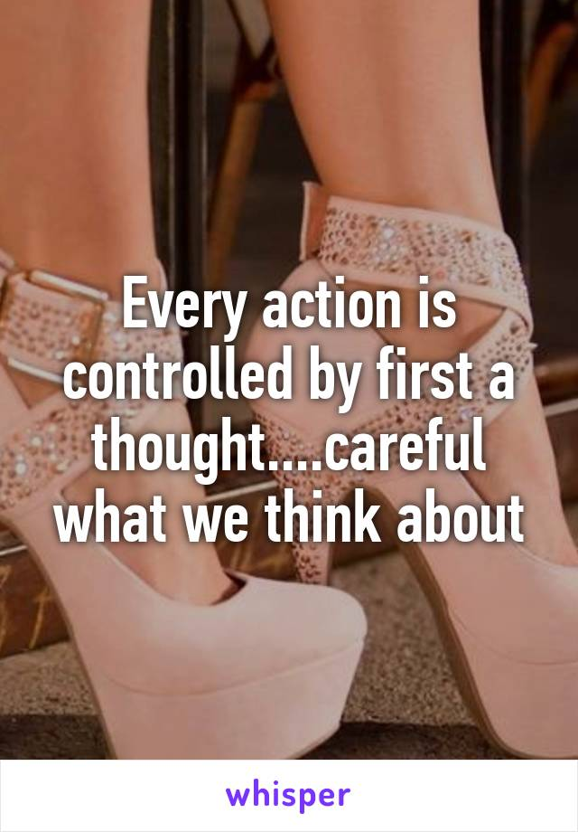 Every action is controlled by first a thought....careful what we think about