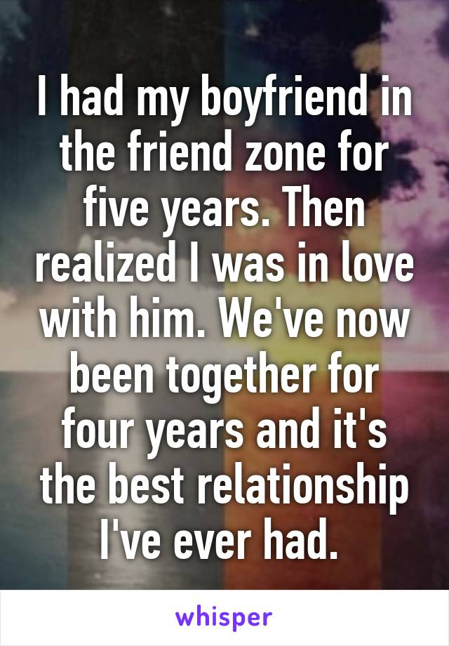 I had my boyfriend in the friend zone for five years. Then realized I was in love with him. We've now been together for four years and it's the best relationship I've ever had.