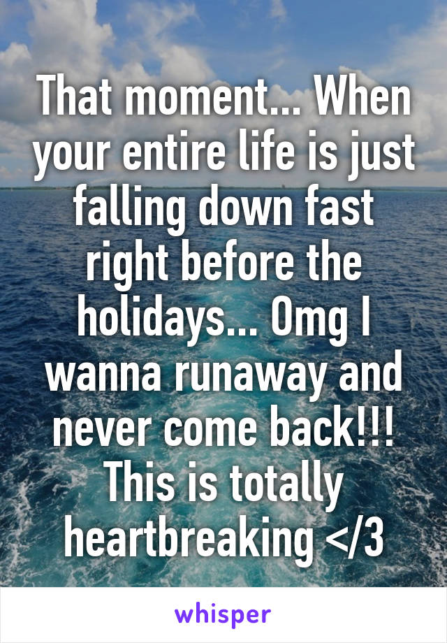 That moment... When your entire life is just falling down fast right before the holidays... Omg I wanna runaway and never come back!!! This is totally heartbreaking </3